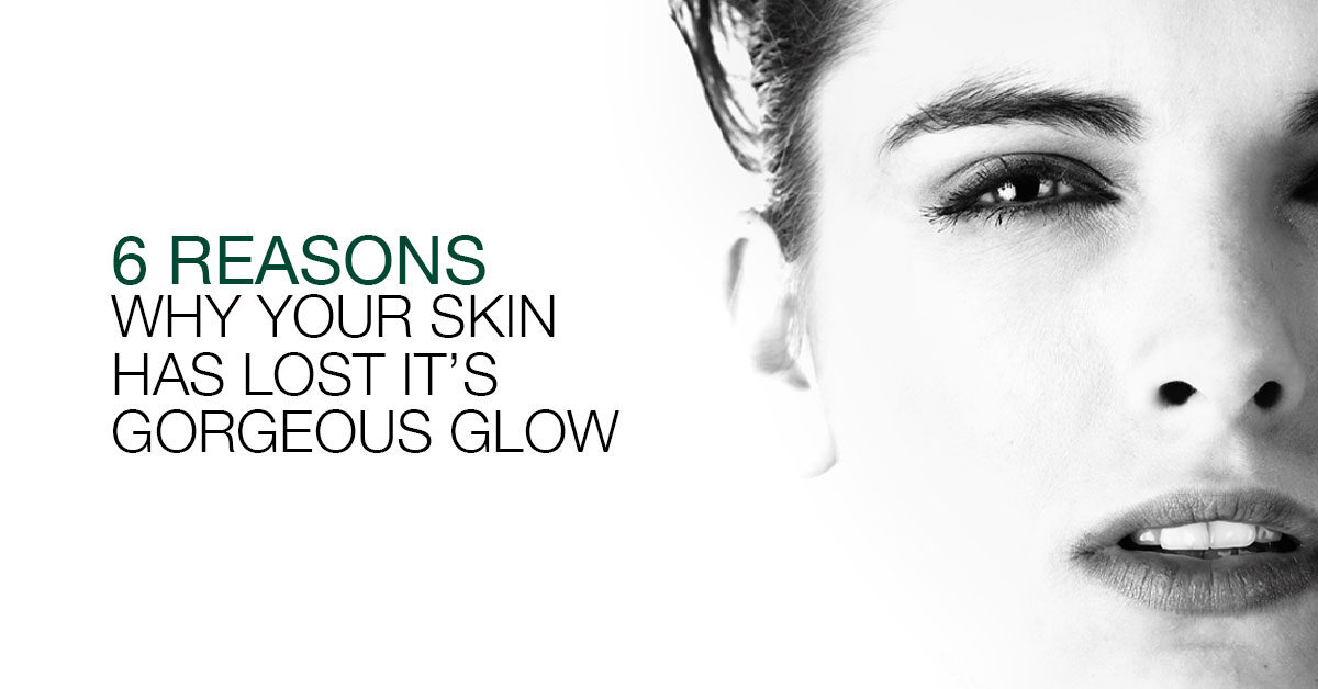 6 Reasons Why Your Skin Has Lost Its Natural Glow